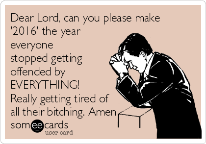 dear-lord-can-you-please-make-2016-the-year-everyone-stopped-getting-offended-by-everything-really-getting-tired-of-all-their-bitching-amen-08786